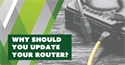 Why Should You Update Your Router?